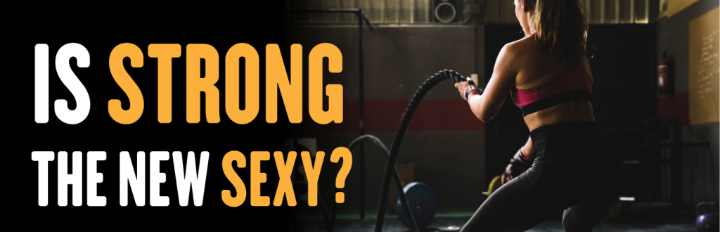 Is strong the new sexy?